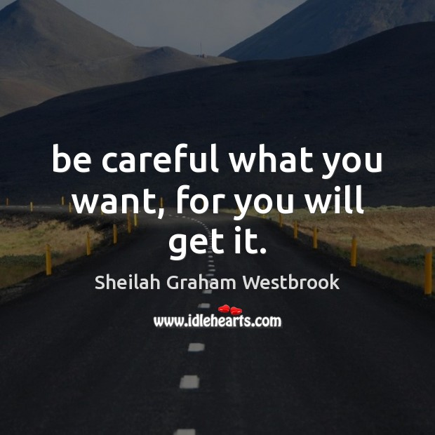 Image, Be careful what you want, for you will get it.