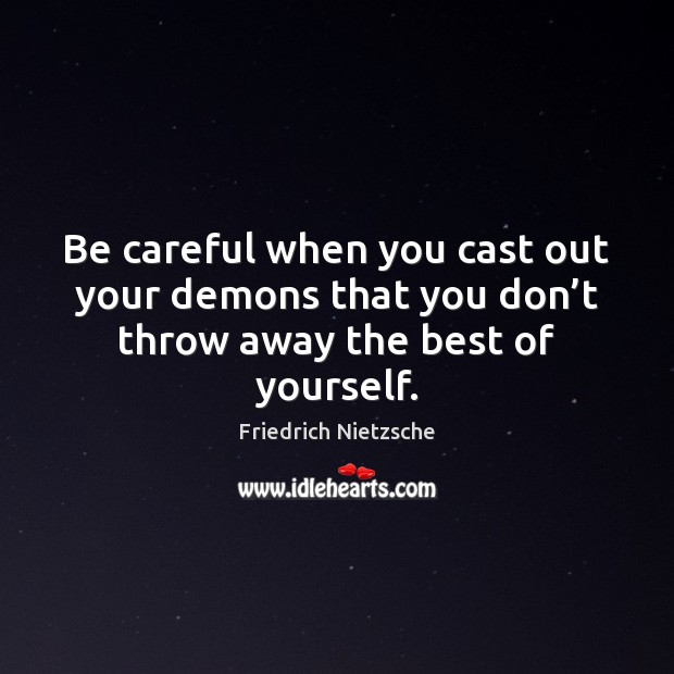 Image, Be careful when you cast out your demons that you don't throw away the best of yourself.