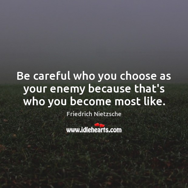 Image, Be careful who you choose as your enemy because that's who you become most like.