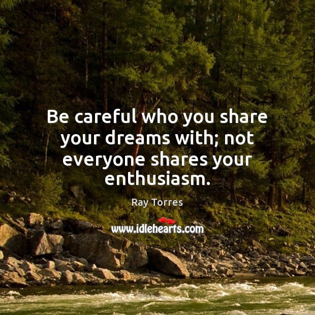 Be careful who you share your dreams with; not everyone shares your enthusiasm. Image