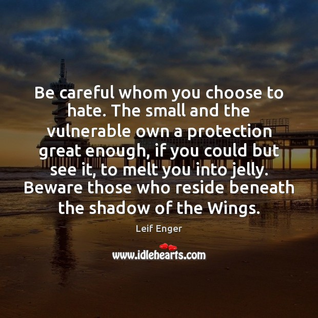 Be careful whom you choose to hate. The small and the vulnerable Hate Quotes Image