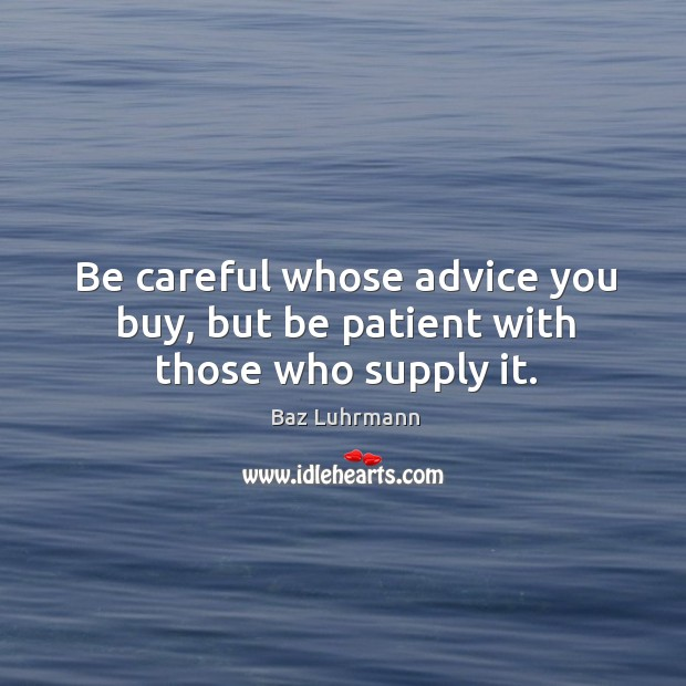 Be careful whose advice you buy, but be patient with those who supply it. Baz Luhrmann Picture Quote