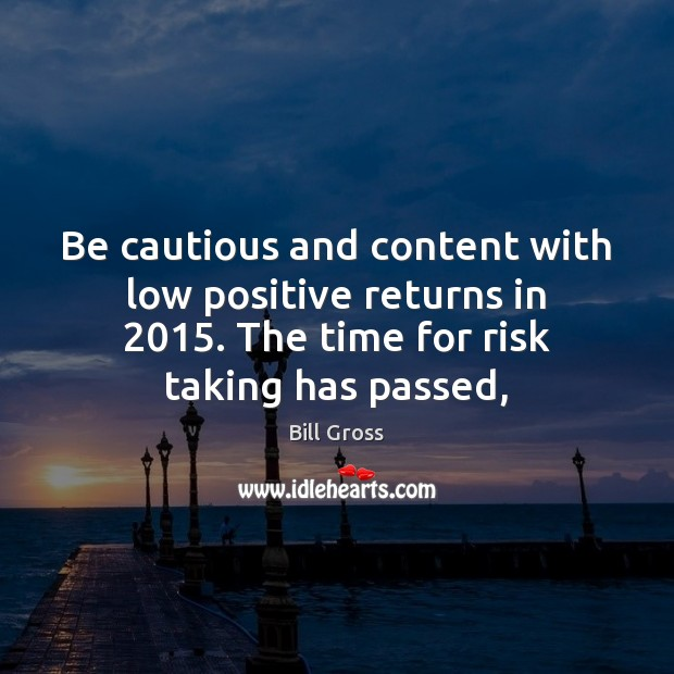 Be cautious and content with low positive returns in 2015. The time for Bill Gross Picture Quote