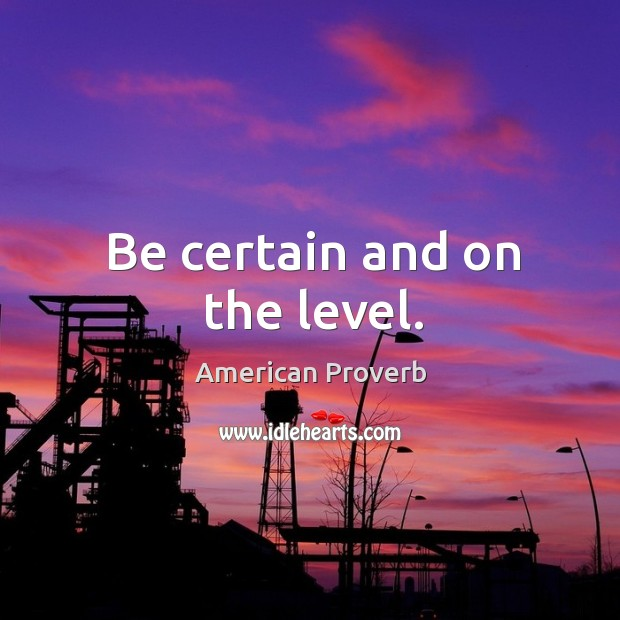 Image, Be certain and on the level.