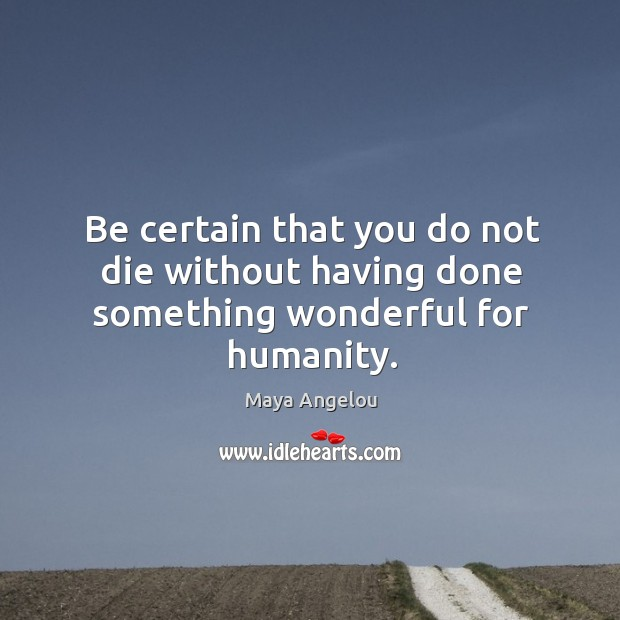 Image, Be certain that you do not die without having done something wonderful for humanity.