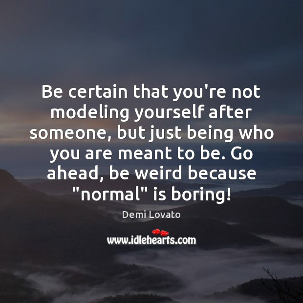 Be certain that you're not modeling yourself after someone, but just being Demi Lovato Picture Quote
