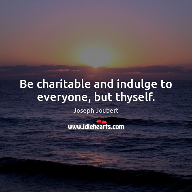 Image, Be charitable and indulge to everyone, but thyself.