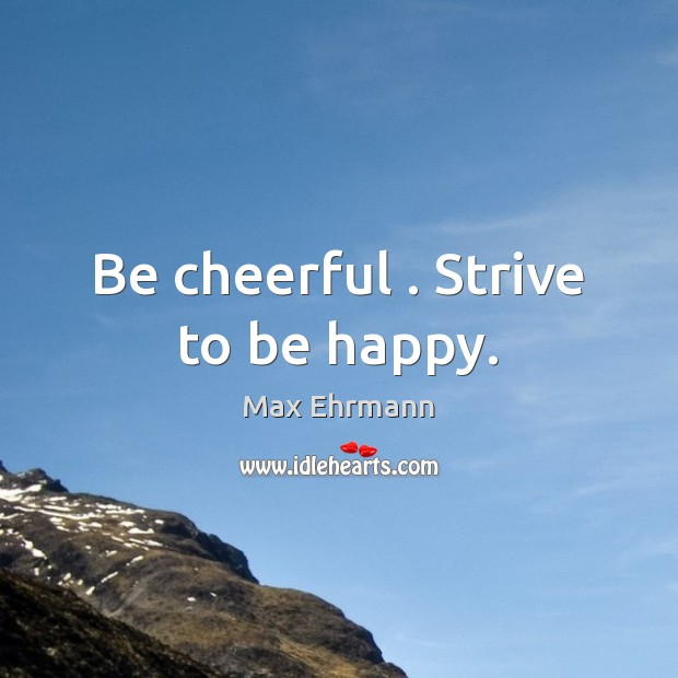 Be cheerful . Strive to be happy. Image