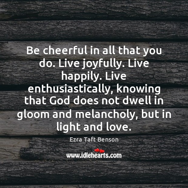Image, Be cheerful in all that you do. Live joyfully. Live happily. Live