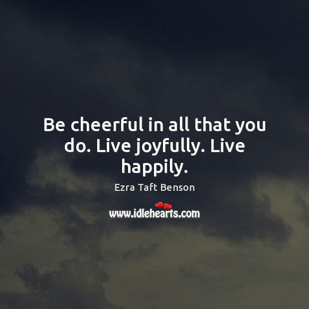 Image, Be cheerful in all that you do. Live joyfully. Live happily.