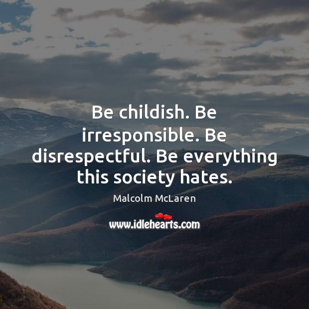 Be childish. Be irresponsible. Be disrespectful. Be everything this society hates. Malcolm McLaren Picture Quote