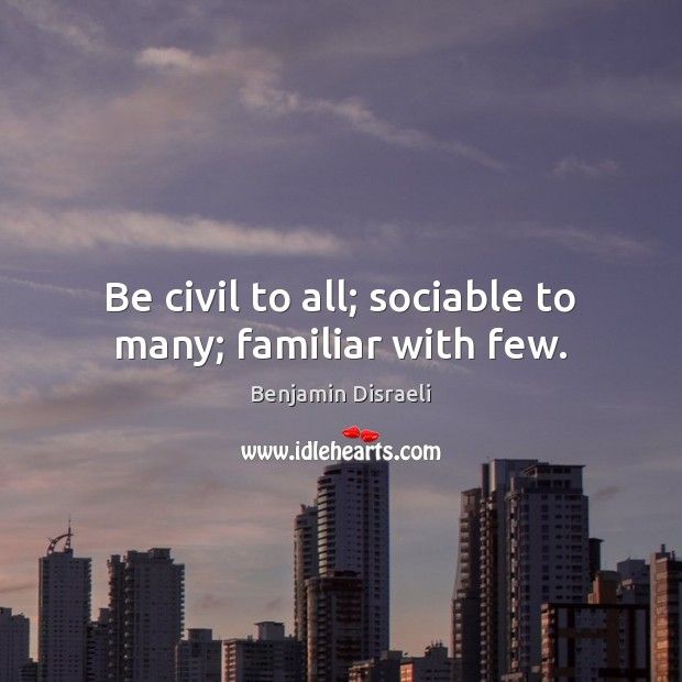 Be civil to all; sociable to many; familiar with few. Benjamin Disraeli Picture Quote