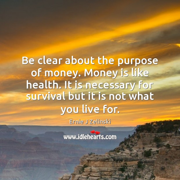 Be clear about the purpose of money. Money is like health. It Ernie J Zelinski Picture Quote