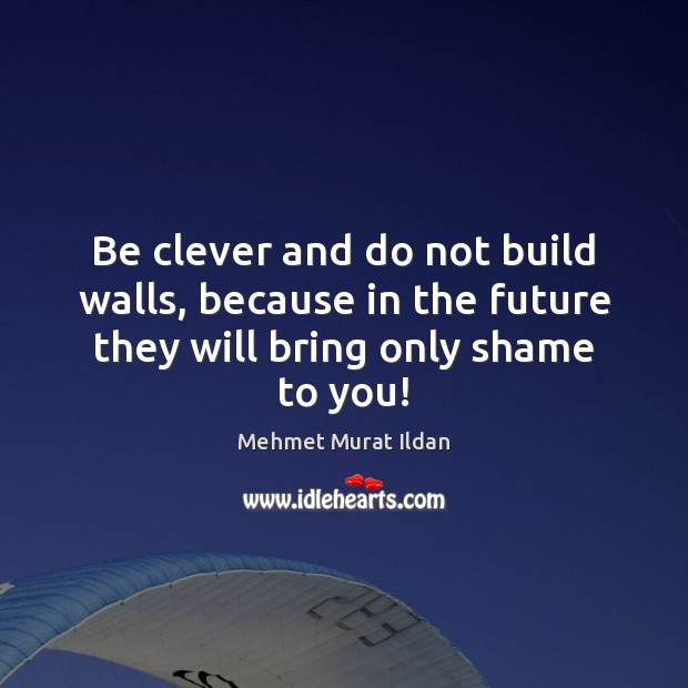 Be clever and do not build walls, because in the future they will bring only shame to you! Image