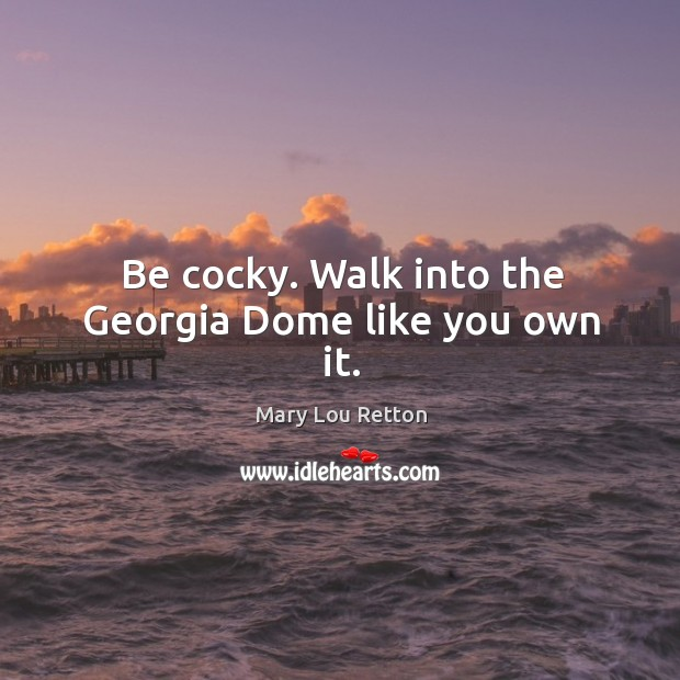 Be cocky. Walk into the georgia dome like you own it. Image