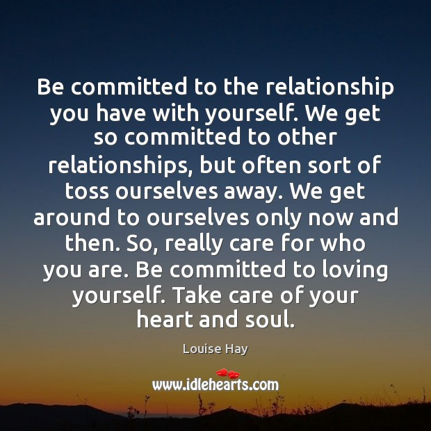 Be committed to the relationship you have with yourself. We get so Louise Hay Picture Quote