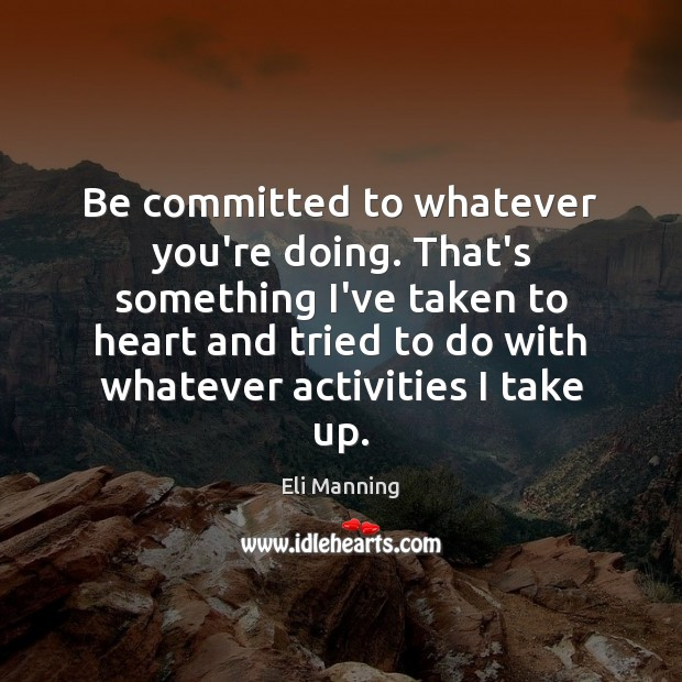 Be committed to whatever you're doing. That's something I've taken to heart Eli Manning Picture Quote