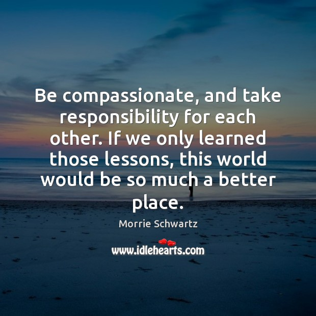 Be compassionate, and take responsibility for each other. If we only learned Image