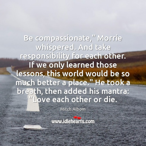 "Be compassionate,"" Morrie whispered. And take responsibility for each other. If we Mitch Albom Picture Quote"