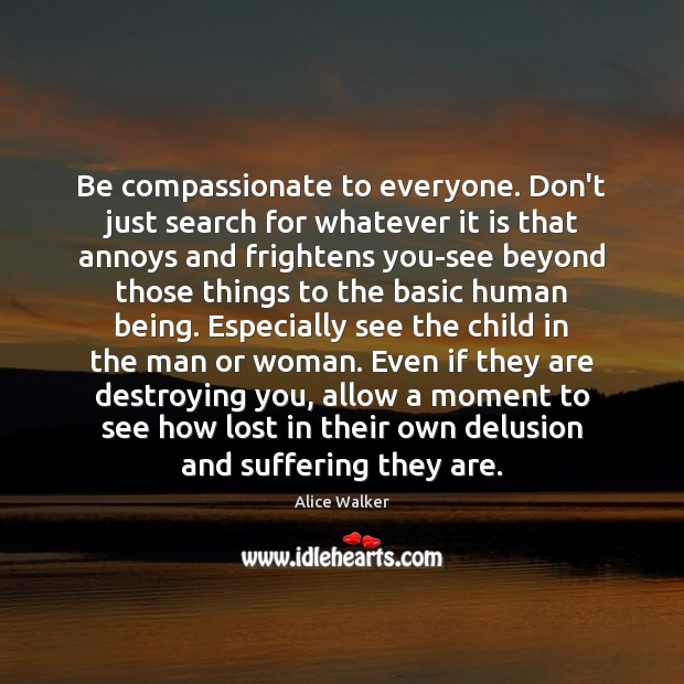 Be compassionate to everyone. Don't just search for whatever it is that Image
