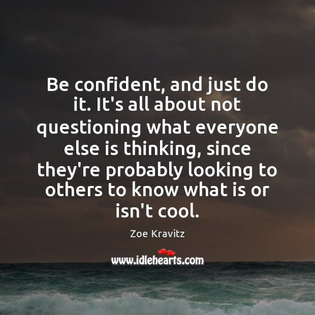 Be confident, and just do it. It's all about not questioning what Zoe Kravitz Picture Quote