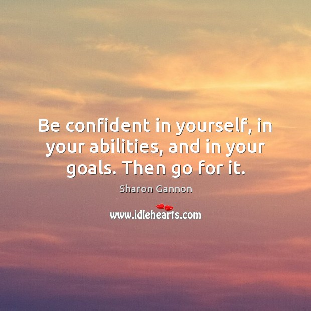 Be confident in yourself, in your abilities, and in your goals. Then go for it. Sharon Gannon Picture Quote