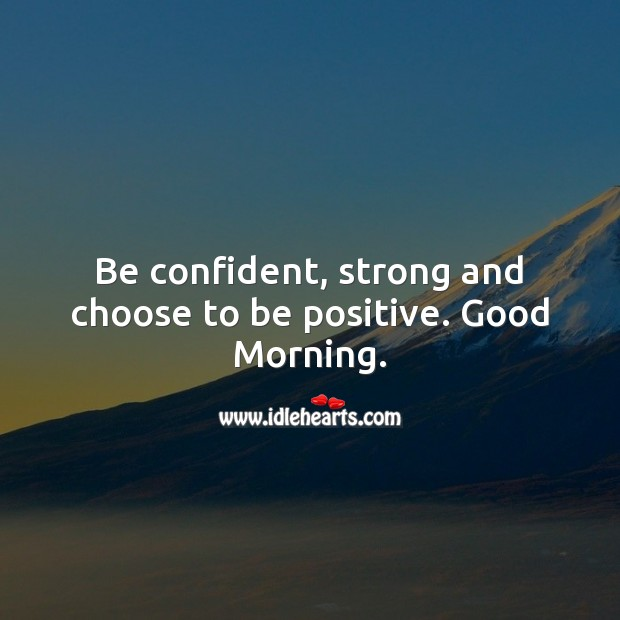 Be confident, strong and choose to be positive. Good Morning. Positive Quotes Image