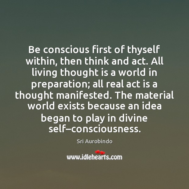 Be conscious first of thyself within, then think and act. All living Sri Aurobindo Picture Quote
