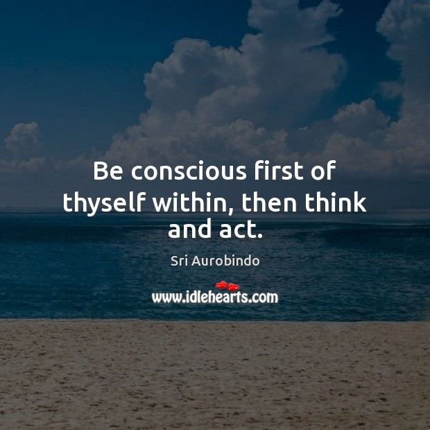Be conscious first of thyself within, then think and act. Sri Aurobindo Picture Quote