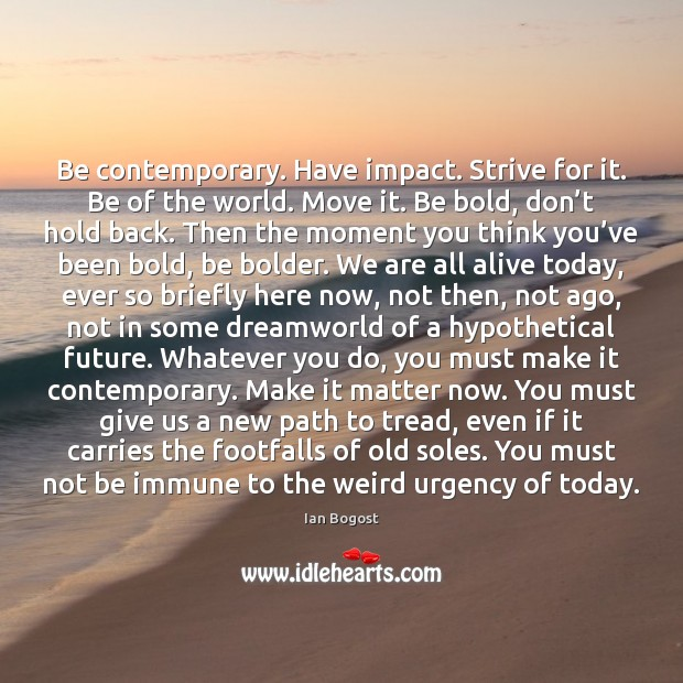 Be contemporary. Have impact. Strive for it. Be of the world. Move Image