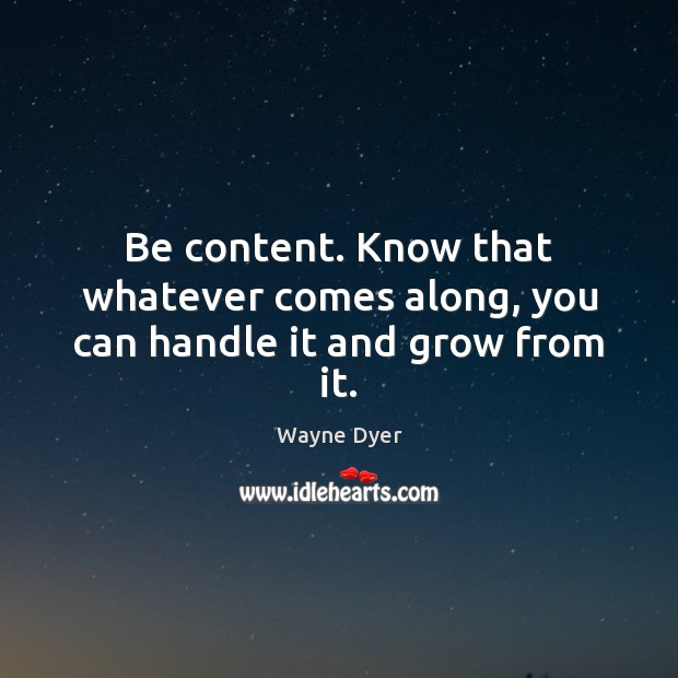 Image, Be content. Know that whatever comes along, you can handle it and grow from it.