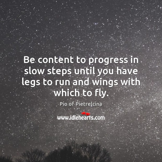 Be content to progress in slow steps until you have legs to Pio of Pietrelcina Picture Quote