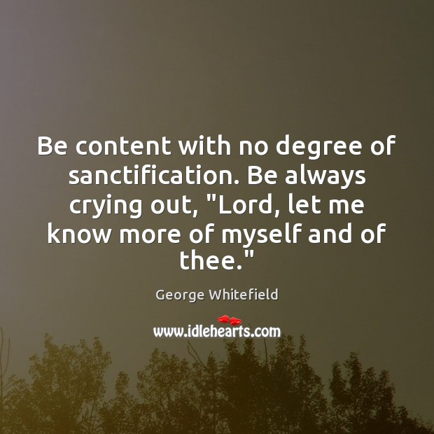 "Image, Be content with no degree of sanctification. Be always crying out, ""Lord,"