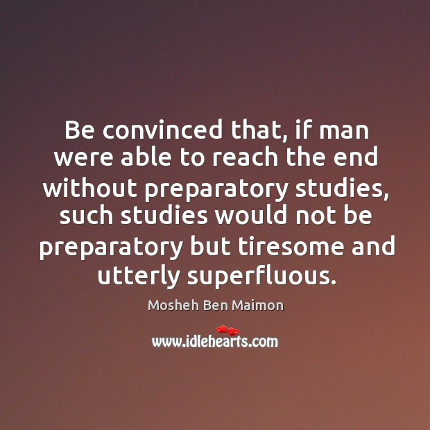 Be convinced that, if man were able to reach the end without preparatory studies Image