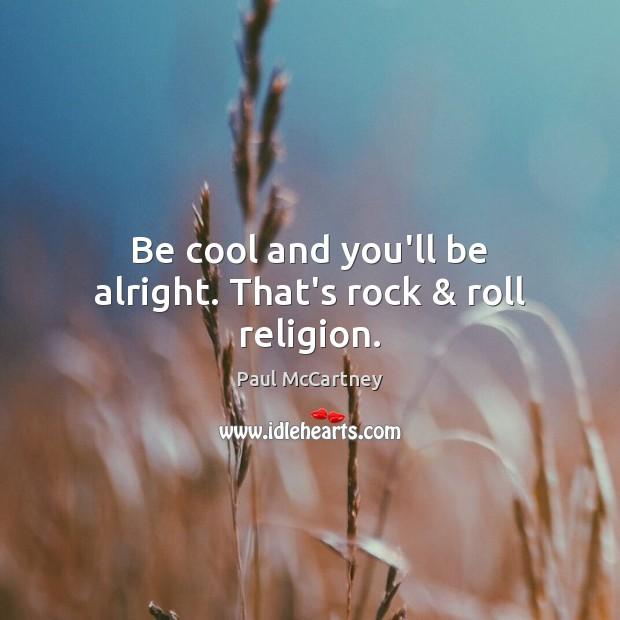 Be cool and you'll be alright. That's rock & roll religion. Paul McCartney Picture Quote