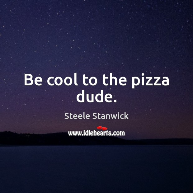 Image, Be cool to the pizza dude.