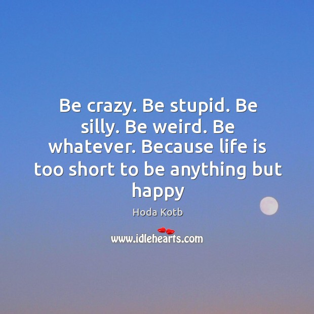 Be crazy. Be stupid. Be silly. Be weird. Be whatever. Because life Image