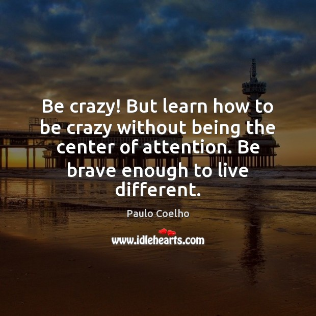 Image, Be crazy! But learn how to be crazy without being the center