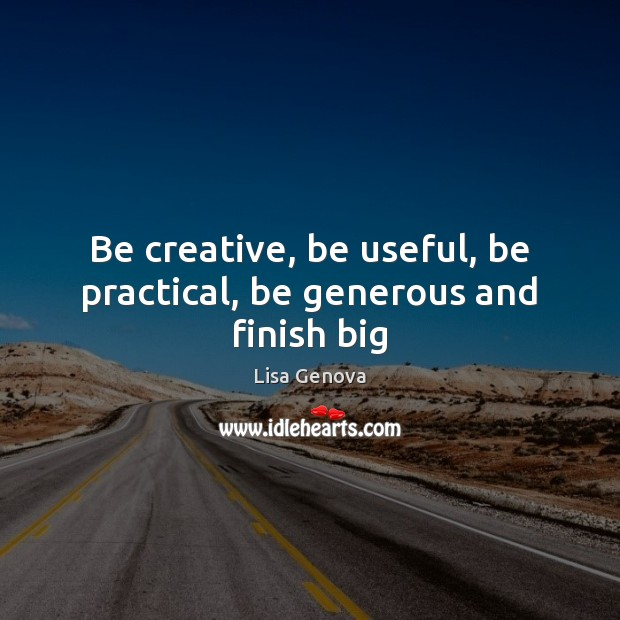 Be creative, be useful, be practical, be generous and finish big Image