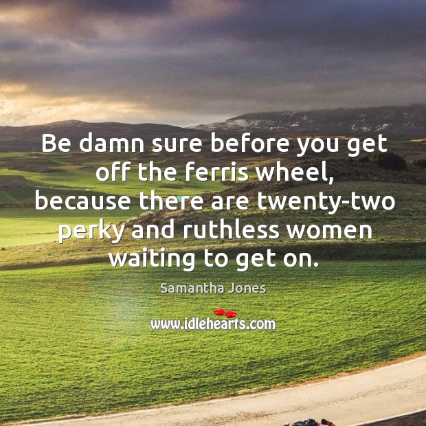 Be damn sure before you get off the ferris wheel, because there are twenty-two perky and ruthless women waiting to get on. Samantha Jones Picture Quote