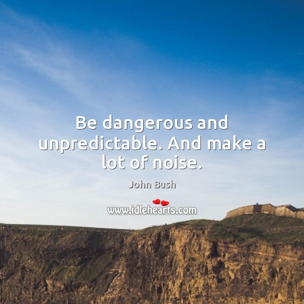 Be dangerous and unpredictable. And make a lot of noise. Image