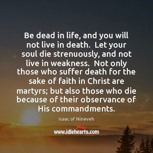 Be dead in life, and you will not live in death.  Let Isaac of Nineveh Picture Quote