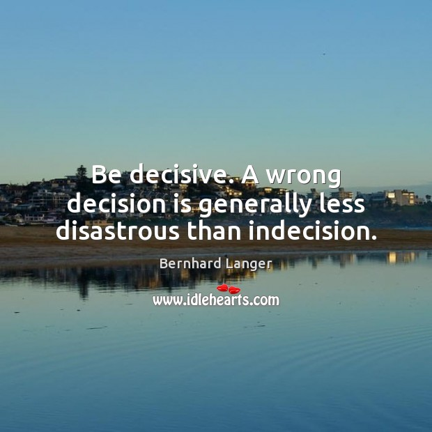 Image, Be decisive. A wrong decision is generally less disastrous than indecision.