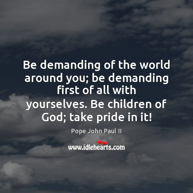 Be demanding of the world around you; be demanding first of all Pope John Paul II Picture Quote