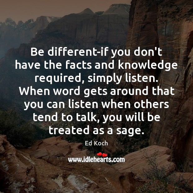 Be different-if you don't have the facts and knowledge required, simply listen. Ed Koch Picture Quote