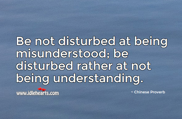 Be not disturbed at being misunderstood; be disturbed rather at not being understanding. Chinese Proverbs Image