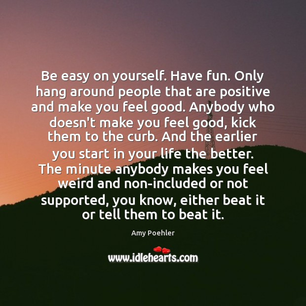 Be easy on yourself. Have fun. Only hang around people that are Amy Poehler Picture Quote