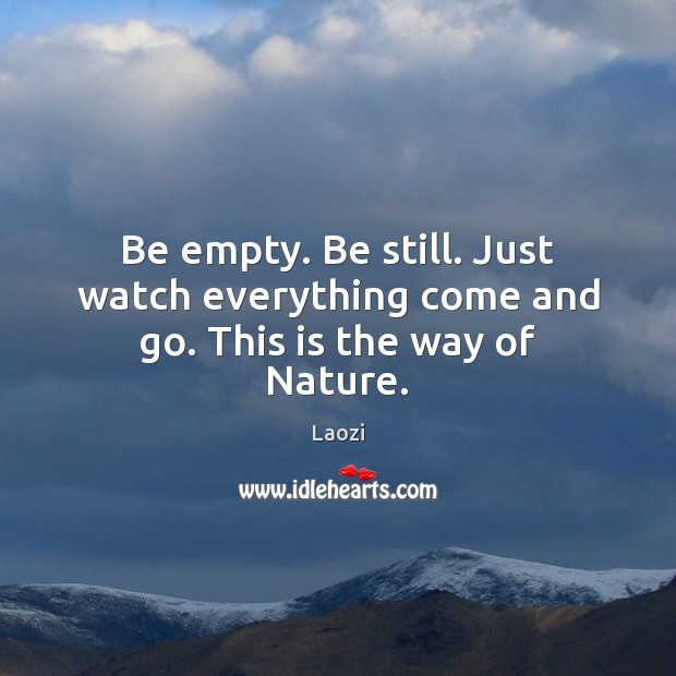 Image, Be empty. Be still. Just watch everything come and go. This is the way of Nature.