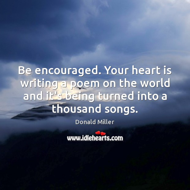 Be encouraged. Your heart is writing a poem on the world and Image