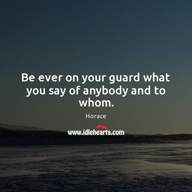 Be ever on your guard what you say of anybody and to whom. Image